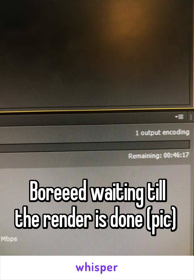 Boreeed waiting till the render is done (pic)