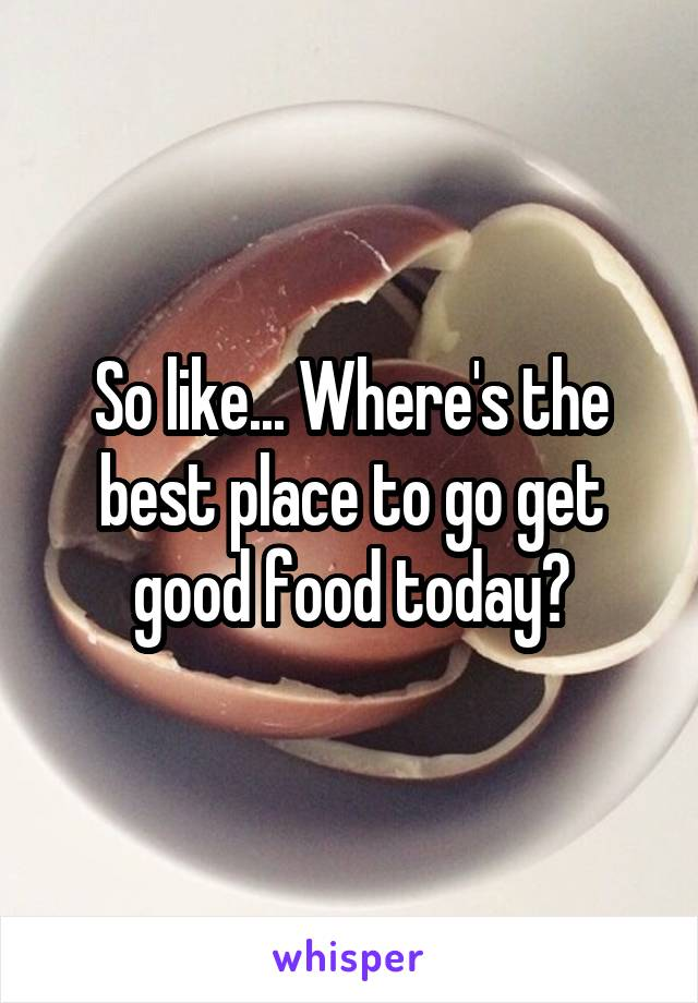 So like... Where's the best place to go get good food today?