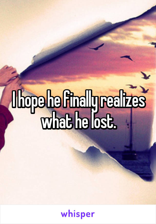 I hope he finally realizes what he lost.