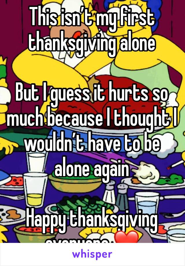 This isn't my first thanksgiving alone   But I guess it hurts so much because I thought I wouldn't have to be alone again   Happy thanksgiving everyone ❤️