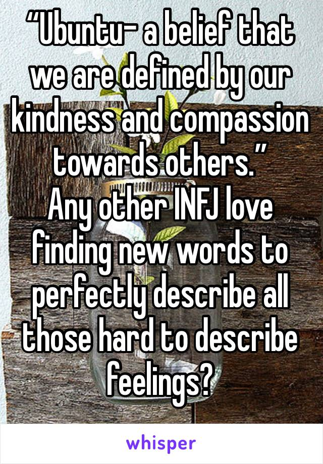 """Ubuntu- a belief that we are defined by our kindness and compassion towards others."" Any other INFJ love finding new words to perfectly describe all those hard to describe feelings?"