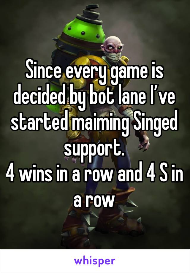 Since every game is decided by bot lane I've started maiming Singed support. 4 wins in a row and 4 S in a row