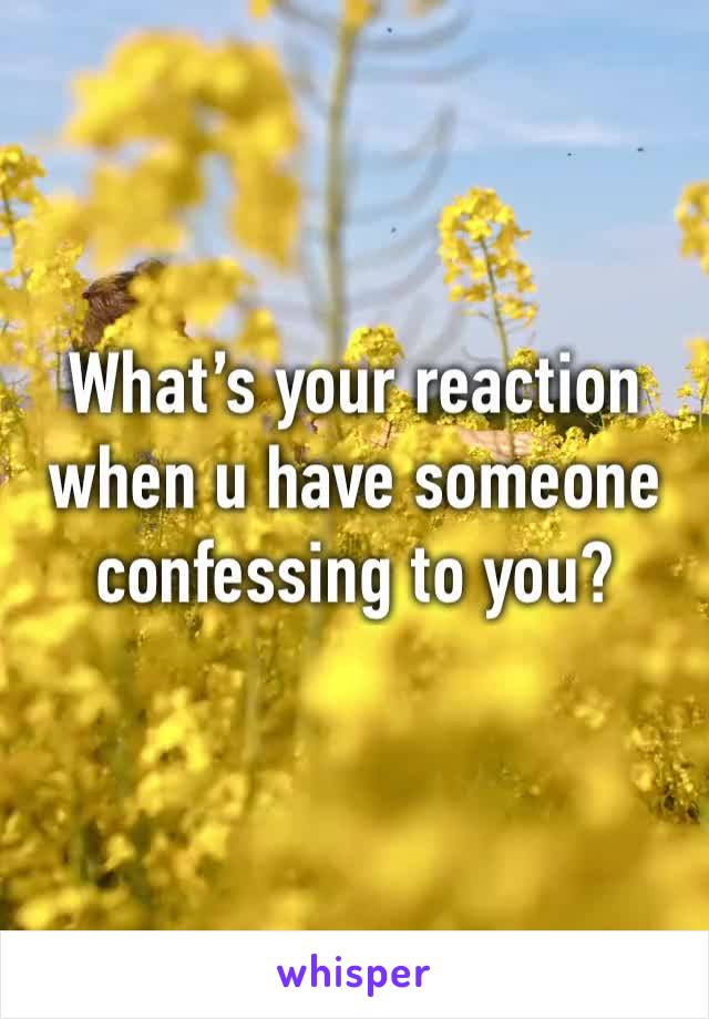 What's your reaction when u have someone confessing to you?