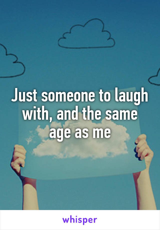 Just someone to laugh with, and the same age as me
