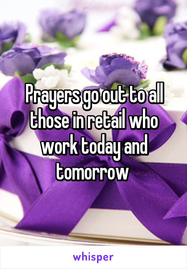 Prayers go out to all those in retail who work today and tomorrow