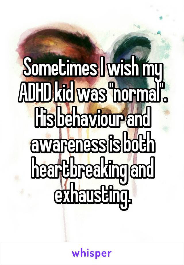 """Sometimes I wish my ADHD kid was """"normal"""". His behaviour and awareness is both heartbreaking and exhausting."""