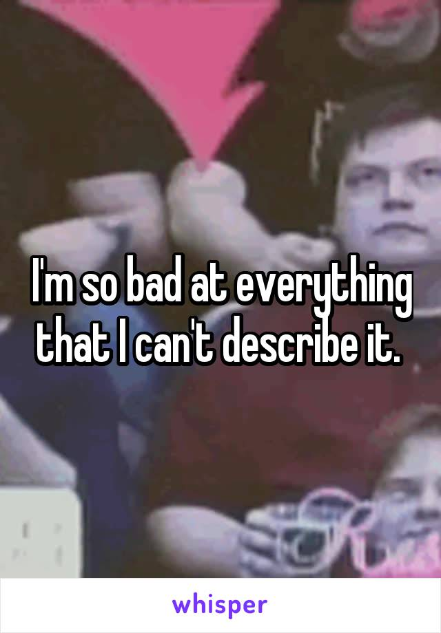 I'm so bad at everything that I can't describe it.