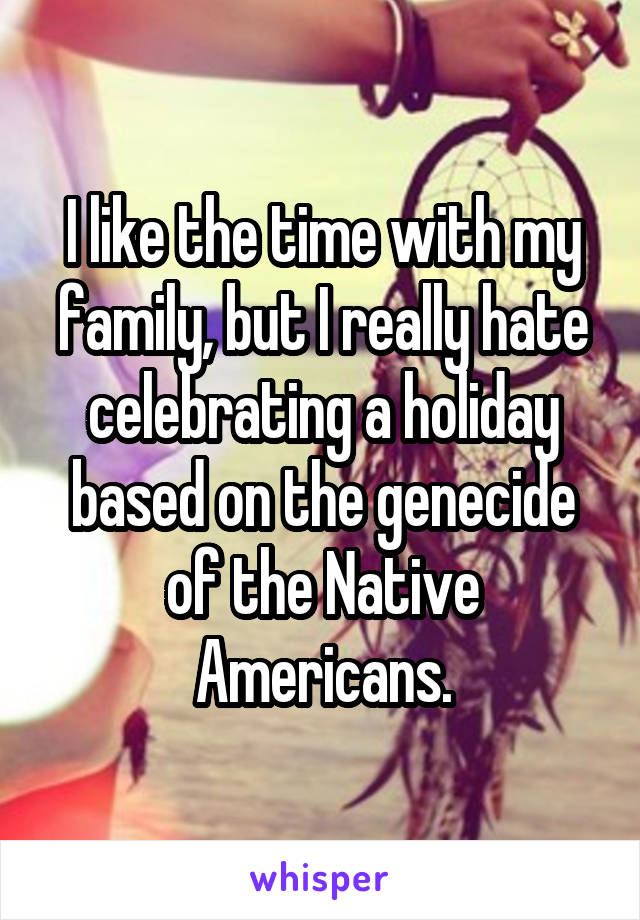 I like the time with my family, but I really hate celebrating a holiday based on the genecide of the Native Americans.