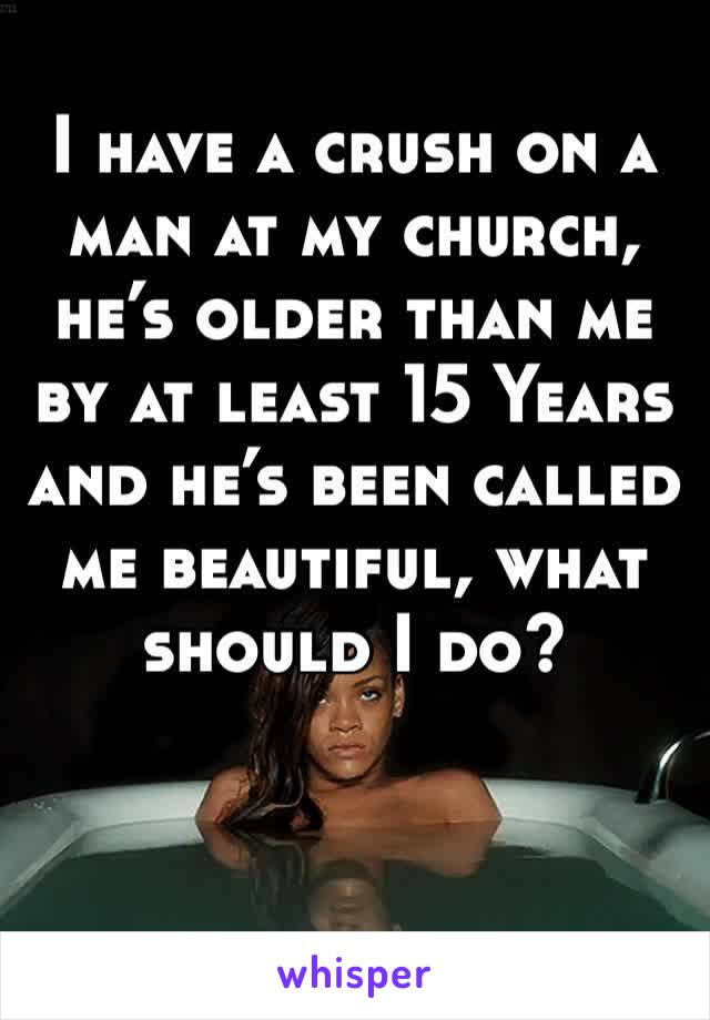I have a crush on a man at my church, he's older than me by at least 15 Years and he's been called me beautiful, what should I do?