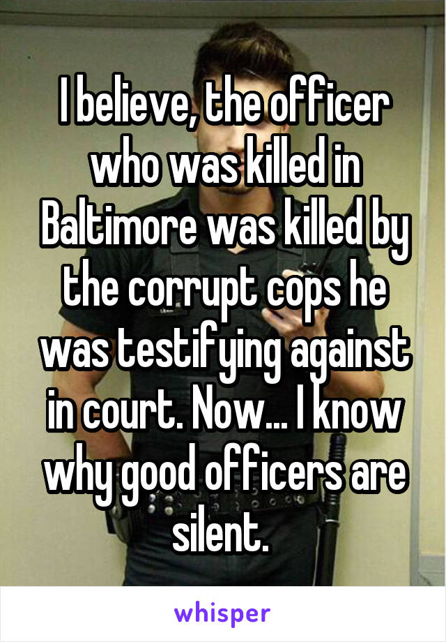 I believe, the officer who was killed in Baltimore was killed by the corrupt cops he was testifying against in court. Now... I know why good officers are silent.
