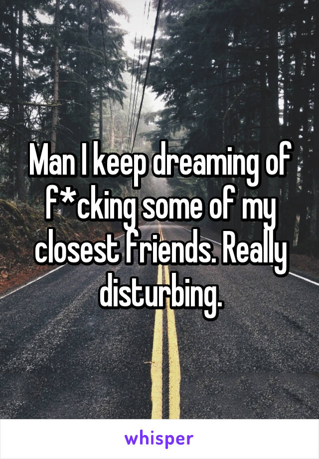 Man I keep dreaming of f*cking some of my closest friends. Really disturbing.