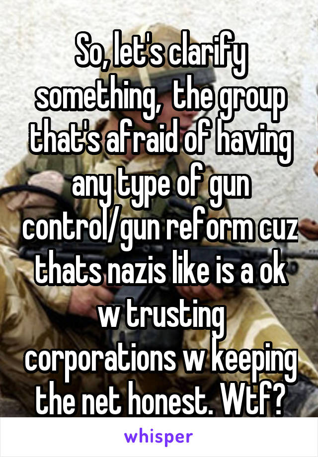So, let's clarify something,  the group that's afraid of having any type of gun control/gun reform cuz thats nazis like is a ok w trusting corporations w keeping the net honest. Wtf?