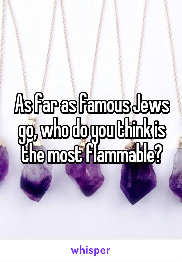 As far as famous Jews go, who do you think is the most flammable?
