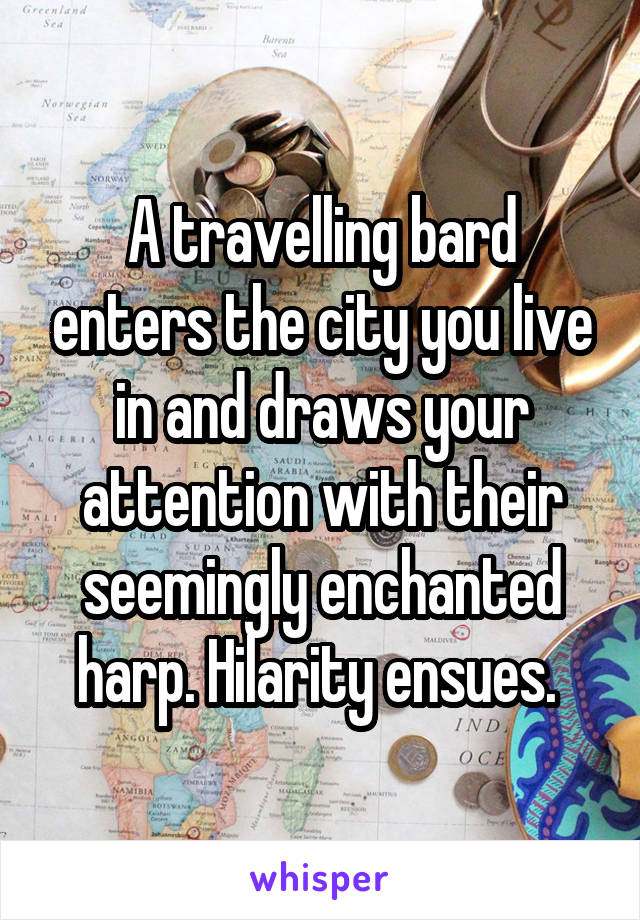 A travelling bard enters the city you live in and draws your attention with their seemingly enchanted harp. Hilarity ensues.