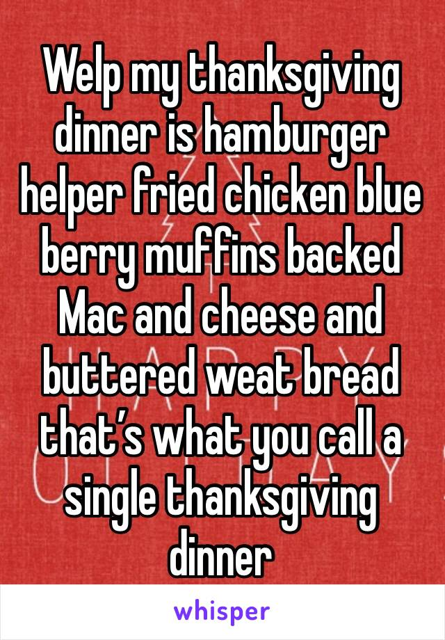 Welp my thanksgiving dinner is hamburger helper fried chicken blue berry muffins backed Mac and cheese and buttered weat bread that's what you call a single thanksgiving dinner