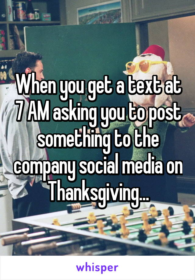 When you get a text at 7 AM asking you to post something to the company social media on Thanksgiving...