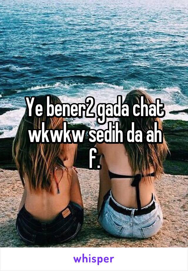 Ye bener2 gada chat wkwkw sedih da ah f.