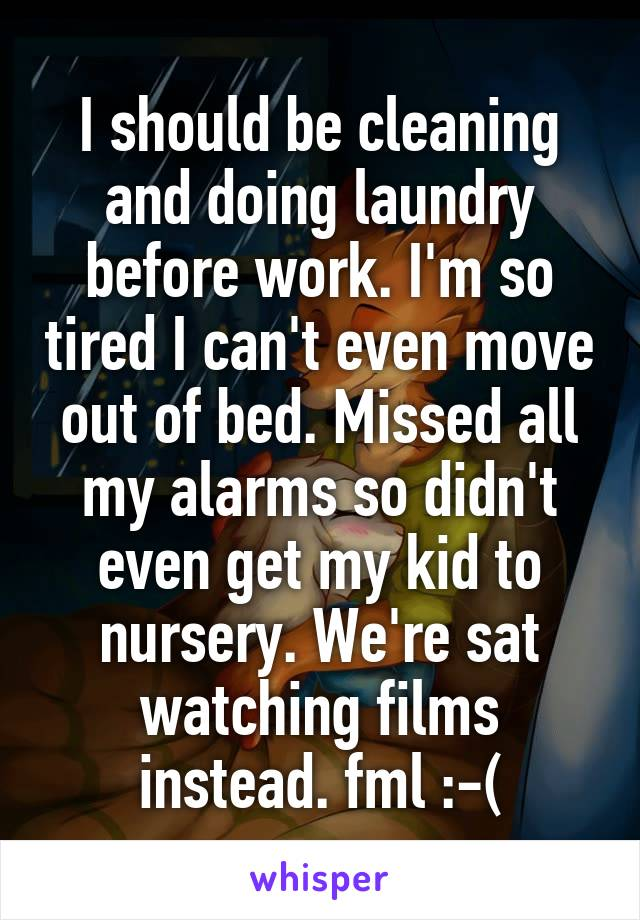 I should be cleaning and doing laundry before work. I'm so tired I can't even move out of bed. Missed all my alarms so didn't even get my kid to nursery. We're sat watching films instead. fml :-(