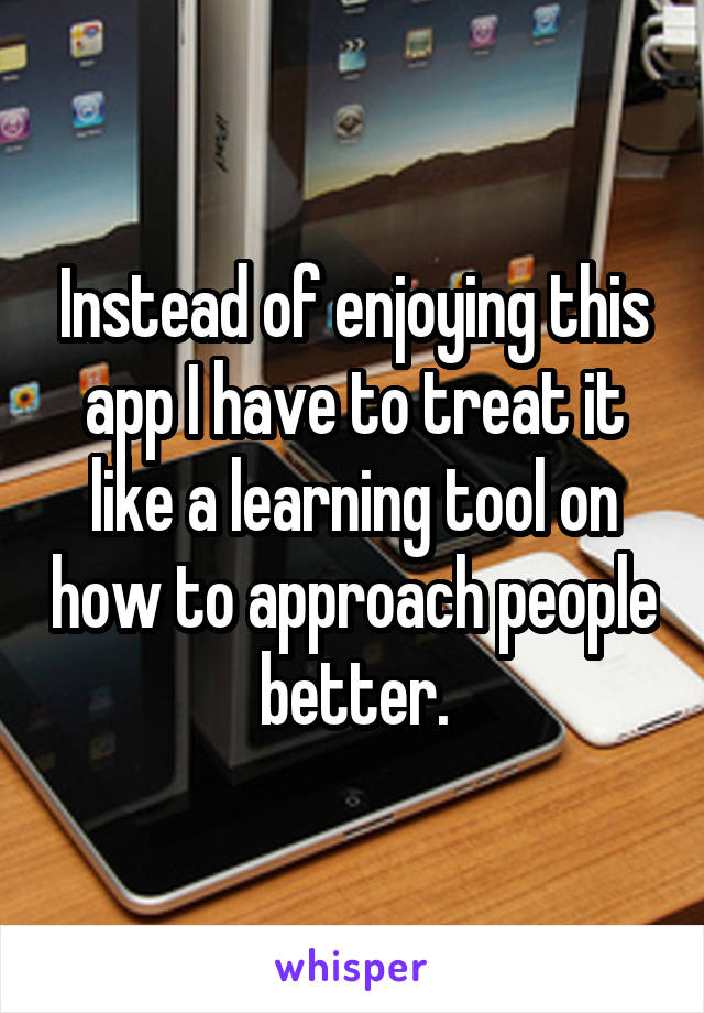 Instead of enjoying this app I have to treat it like a learning tool on how to approach people better.