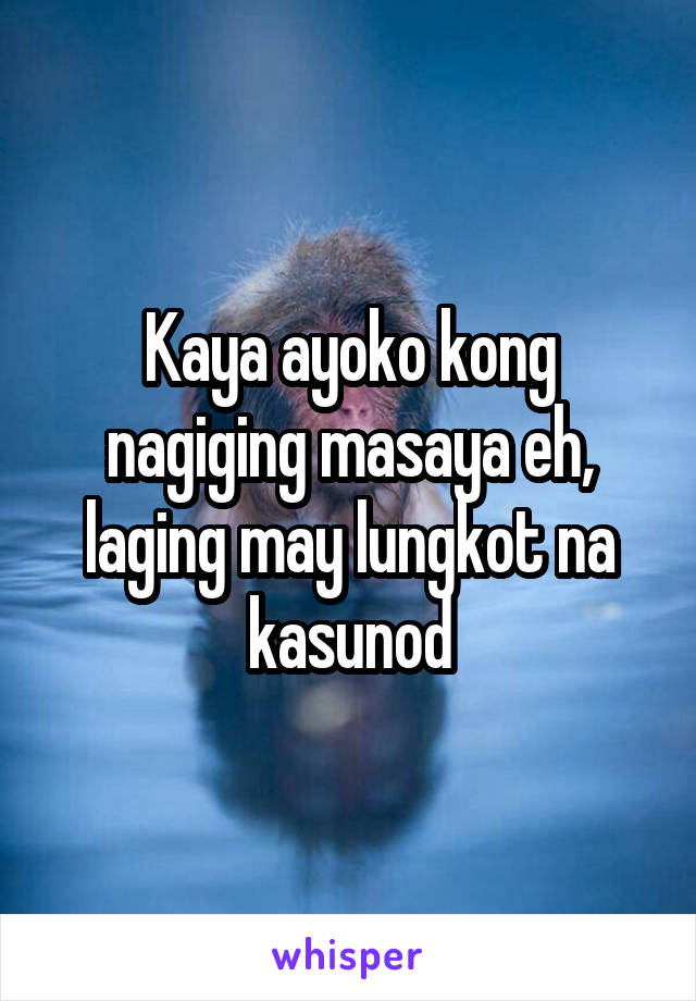 Kaya ayoko kong nagiging masaya eh, laging may lungkot na kasunod