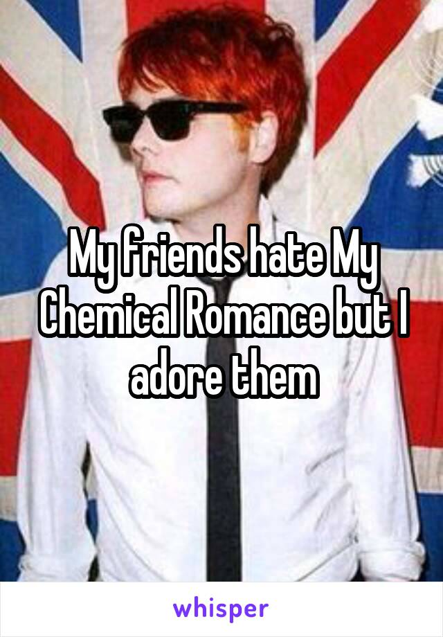 My friends hate My Chemical Romance but I adore them