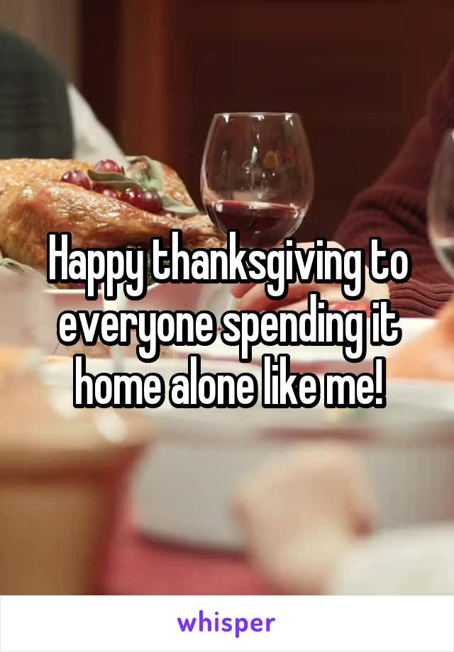 Happy thanksgiving to everyone spending it home alone like me!