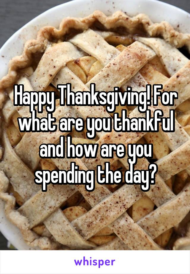 Happy Thanksgiving! For what are you thankful and how are you spending the day?