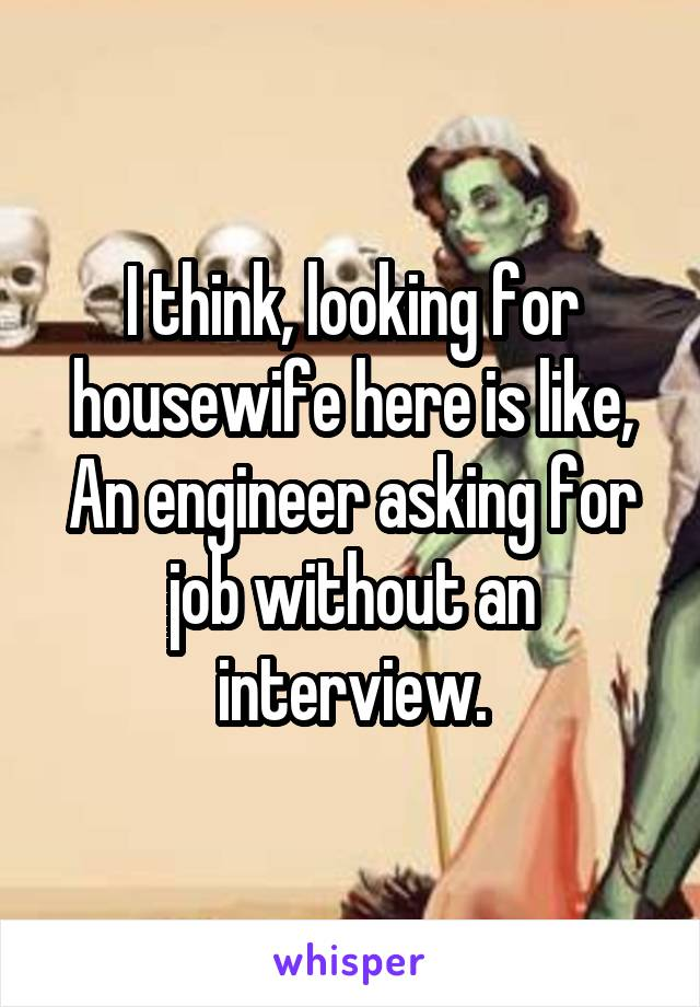 I think, looking for housewife here is like, An engineer asking for job without an interview.