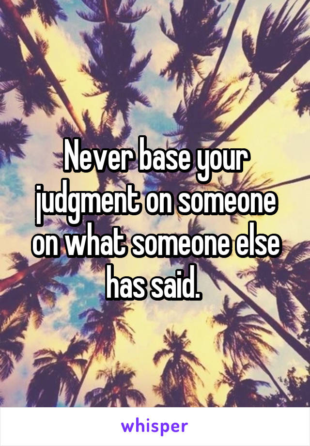 Never base your judgment on someone on what someone else has said.
