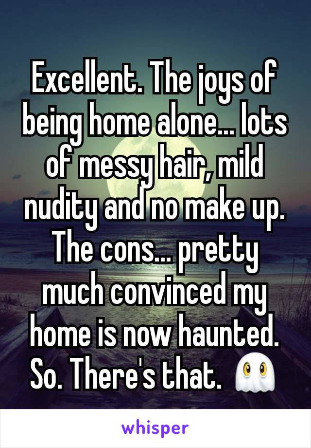 Excellent. The joys of being home alone... lots of messy hair, mild nudity and no make up. The cons... pretty much convinced my home is now haunted. So. There's that. 👻