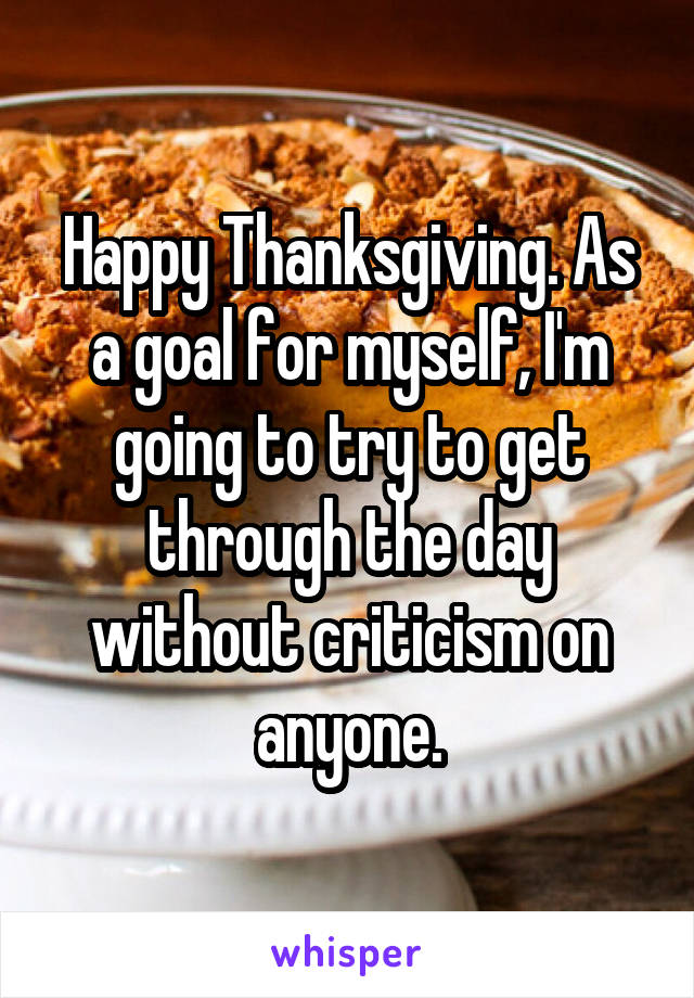 Happy Thanksgiving. As a goal for myself, I'm going to try to get through the day without criticism on anyone.