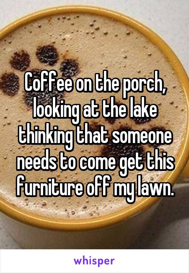 Coffee on the porch, looking at the lake thinking that someone needs to come get this furniture off my lawn.