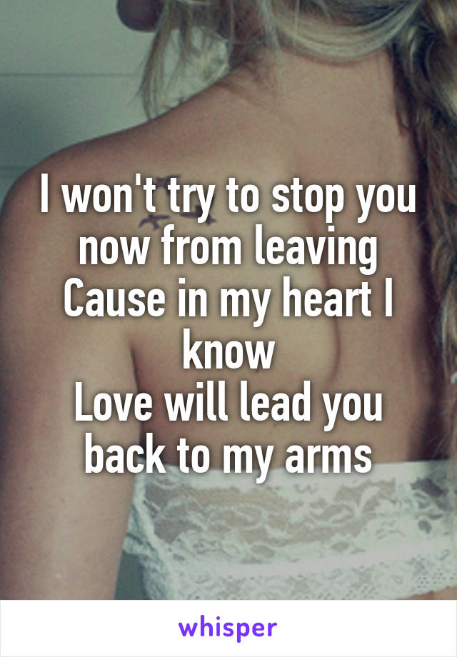 I won't try to stop you now from leaving Cause in my heart I know Love will lead you back to my arms
