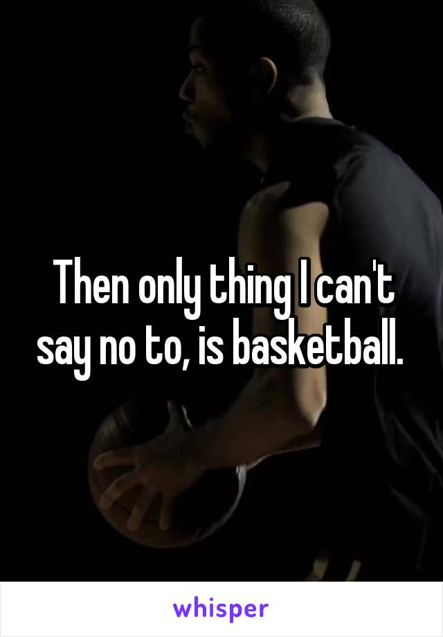 Then only thing I can't say no to, is basketball.