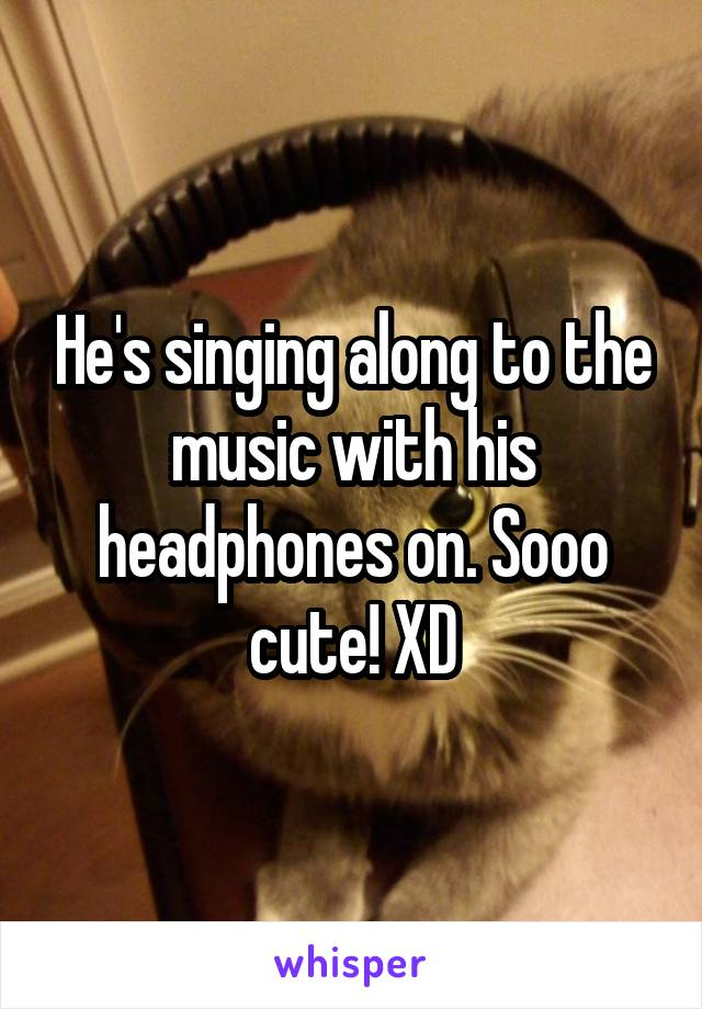 He's singing along to the music with his headphones on. Sooo cute! XD
