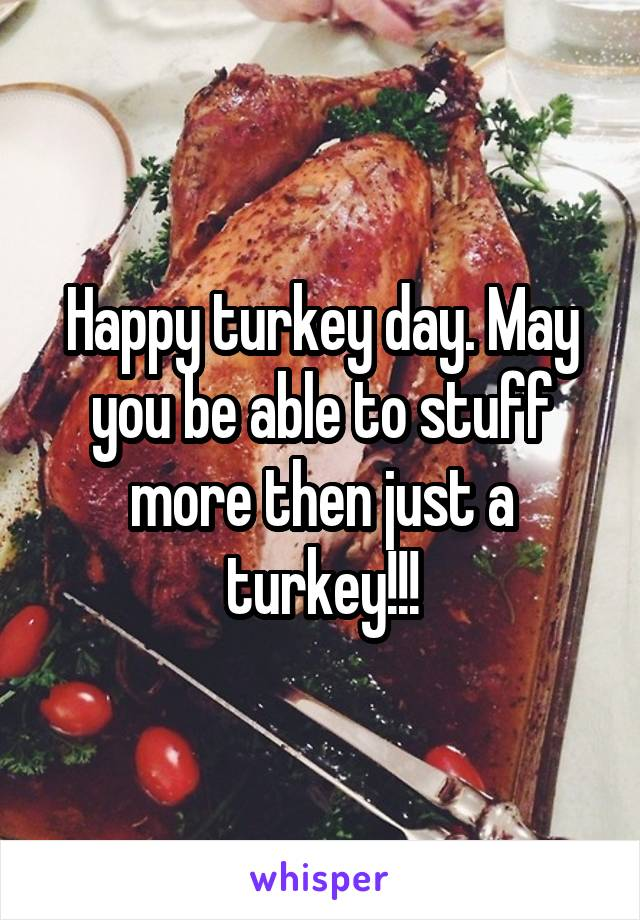 Happy turkey day. May you be able to stuff more then just a turkey!!!