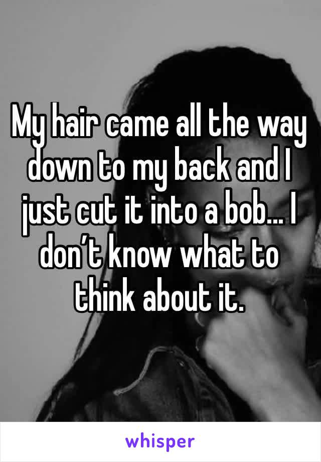 My hair came all the way down to my back and I just cut it into a bob... I don't know what to think about it.