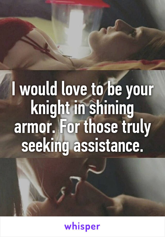 I would love to be your knight in shining armor. For those truly seeking assistance.