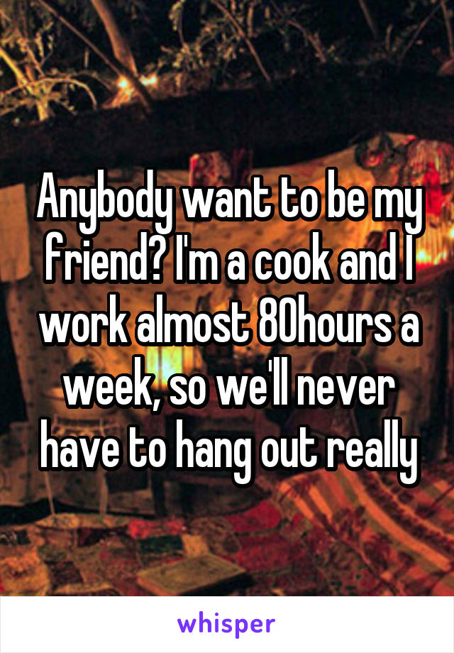 Anybody want to be my friend? I'm a cook and I work almost 80hours a week, so we'll never have to hang out really