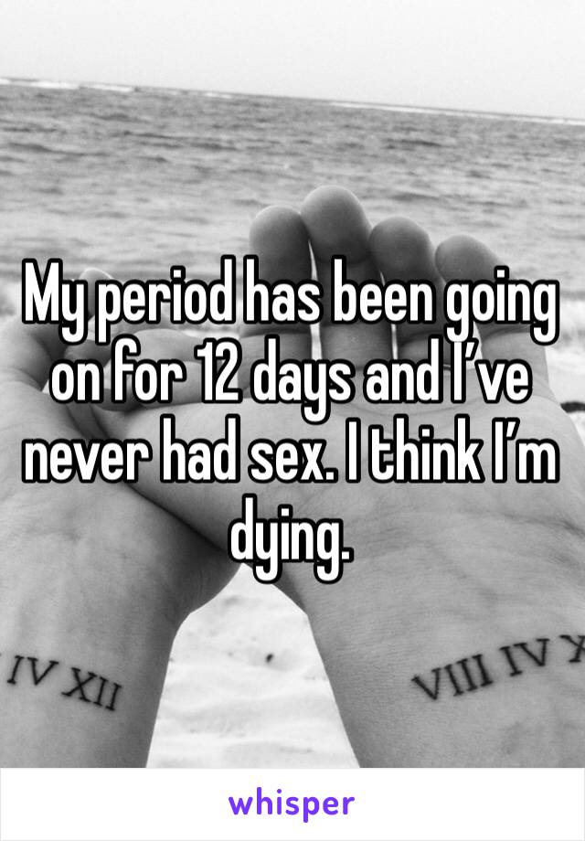 My period has been going on for 12 days and I've never had sex. I think I'm dying.
