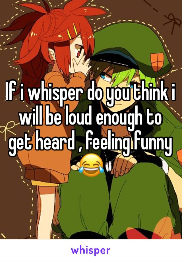 If i whisper do you think i will be loud enough to get heard , feeling funny 😂