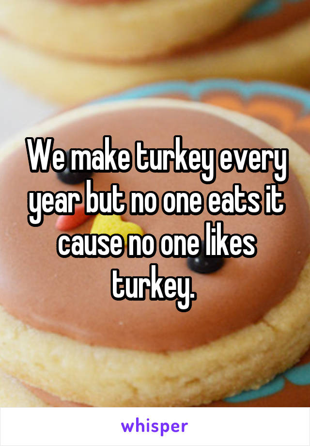 We make turkey every year but no one eats it cause no one likes turkey.