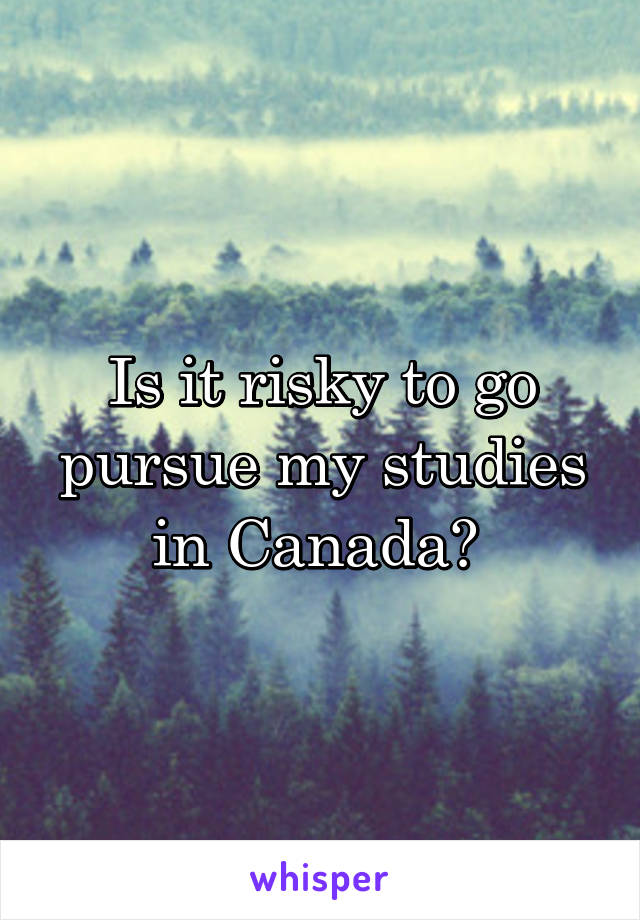 Is it risky to go pursue my studies in Canada?