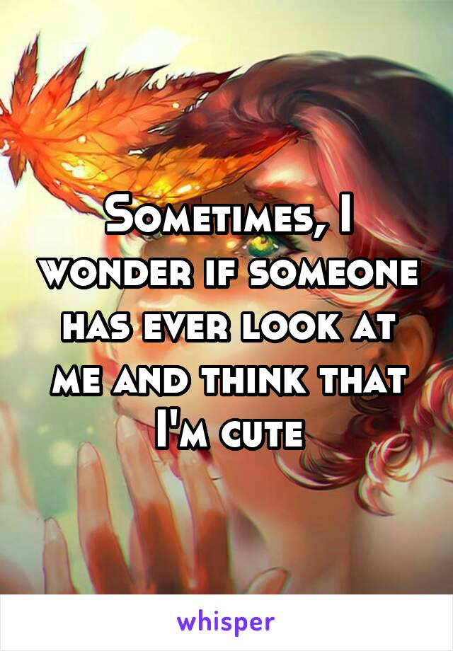 Sometimes, I wonder if someone has ever look at me and think that I'm cute