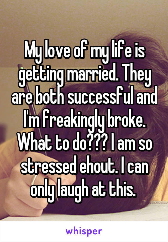 My love of my life is getting married. They are both successful and I'm freakingly broke. What to do??? I am so stressed ehout. I can only laugh at this.