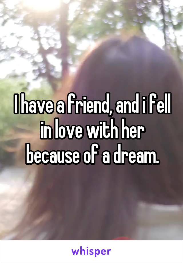 I have a friend, and i fell in love with her because of a dream.