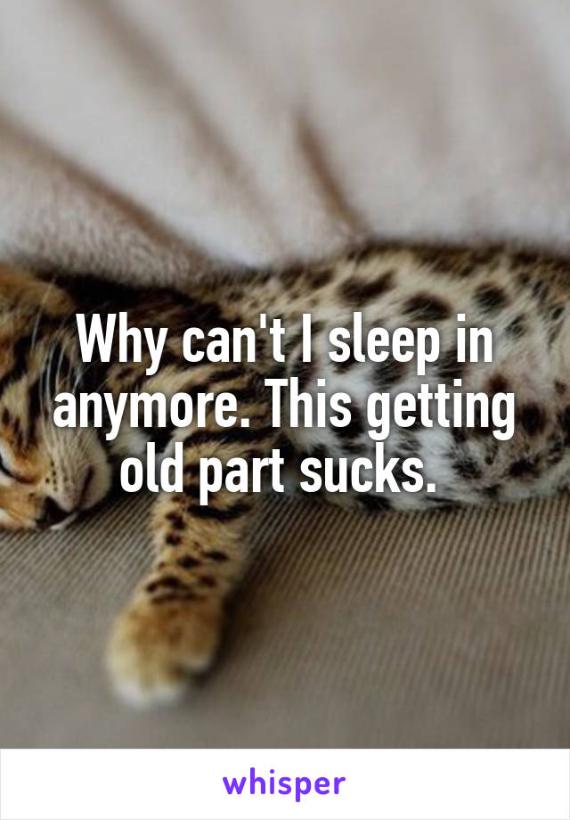 Why can't I sleep in anymore. This getting old part sucks.
