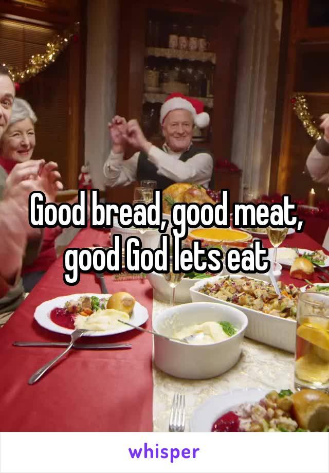 Good bread, good meat, good God lets eat