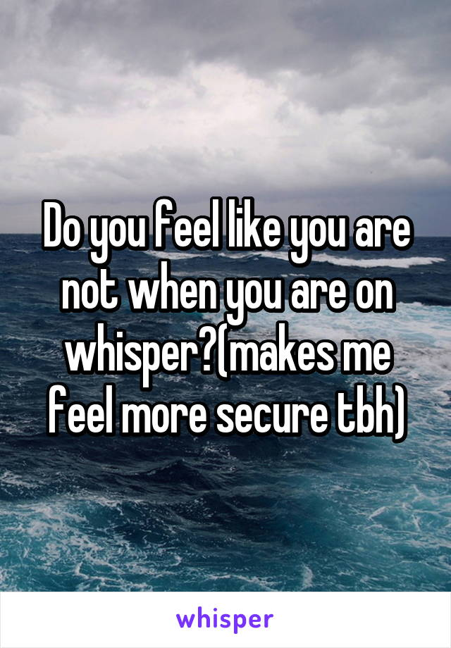 Do you feel like you are not when you are on whisper?(makes me feel more secure tbh)