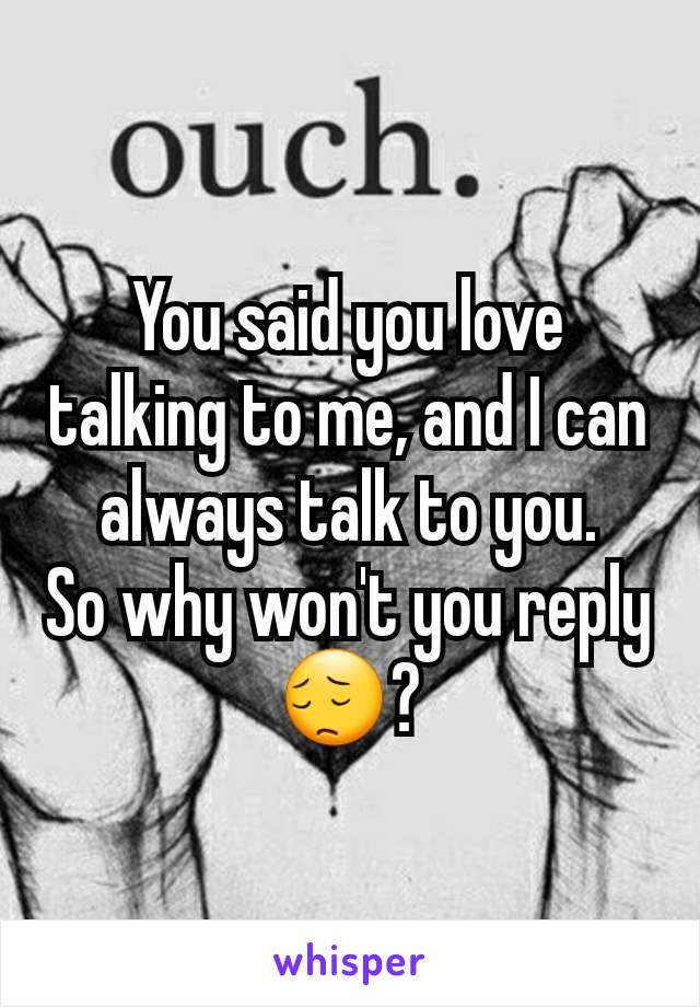 You said you love talking to me, and I can always talk to you. So why won't you reply 😔?
